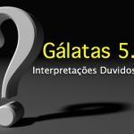 Interpretações Duvidosas – Gálatas 5